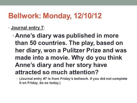 Bellwork: Monday, 12/10/12 Journal entry 7: Anne's diary was published in more than 50 countries. The play, based on her diary, won a Pulitzer Prize and.