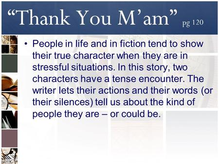 """Thank You M'am"" pg 120 People in life and in fiction tend to show their true character when they are in stressful situations. In this story, two characters."