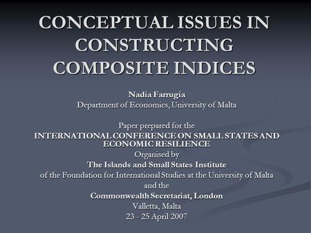 CONCEPTUAL ISSUES IN CONSTRUCTING COMPOSITE INDICES Nadia Farrugia Department of Economics, University of Malta Paper prepared for the INTERNATIONAL CONFERENCE.