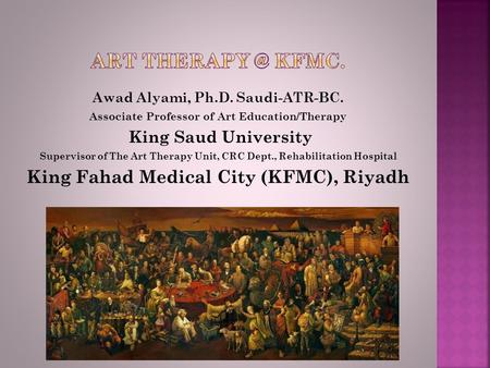 Awad Alyami, Ph.D. Saudi-ATR-BC. Associate Professor of Art Education/Therapy King Saud University Supervisor of The Art Therapy Unit, CRC Dept., Rehabilitation.