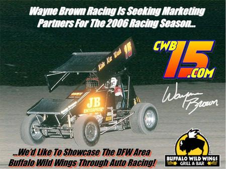 Wayne Brown Racing Is Seeking Marketing Partners For The 2006 Racing Season… …We'd Like To Showcase The DFW Area Buffalo Wild Wings Through Auto Racing!