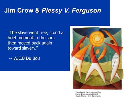 "Jim Crow & Plessy V. Ferguson ""The slave went free, stood a brief moment in the sun; then moved back again toward slavery."" -- W.E.B Du Bois Three People."