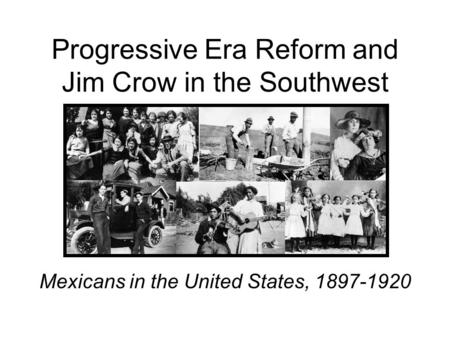 Progressive Era Reform and Jim Crow in the Southwest Mexicans in the United States, 1897-1920.