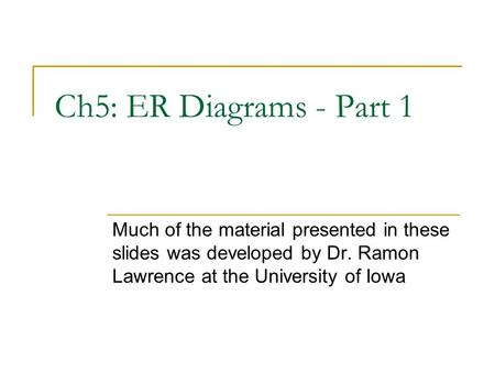 Ch5: ER Diagrams - Part 1 Much of the material presented in these slides was developed by Dr. Ramon Lawrence at the University of Iowa.