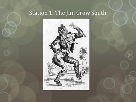 Station 1: The Jim Crow South. Origins of Jim Crow The term Jim Crow originated in a song performed by Daddy Rice, a white minstrel show entertainer in.