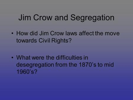 Jim Crow and Segregation How did Jim Crow laws affect the move towards Civil Rights? What were the difficulties in desegregation from the 1870's to mid.