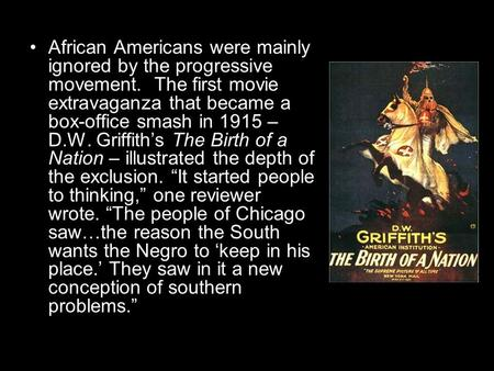 African Americans were mainly ignored by the progressive movement. The first movie extravaganza that became a box-office smash in 1915 – D.W. Griffith's.