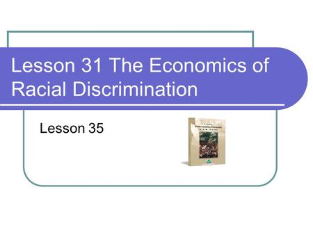 Lesson 31 The Economics of Racial Discrimination Lesson 35.