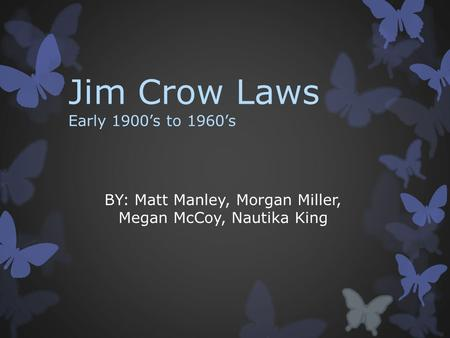 Jim Crow Laws Early 1900's to 1960's BY: Matt Manley, Morgan Miller, Megan McCoy, Nautika King.
