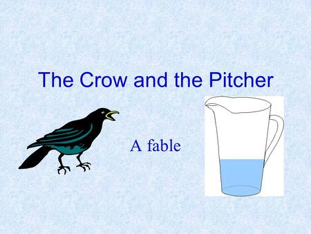 The Crow and the Pitcher A fable. A crow dying of thirst came upon a pitcher. It had once been full of water, but when the Crow put it's beak in he found.
