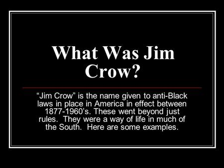 "What Was Jim Crow? ""Jim Crow"" is the name given to anti-Black laws in place in America in effect between 1877-1960's. These went beyond just rules. They."