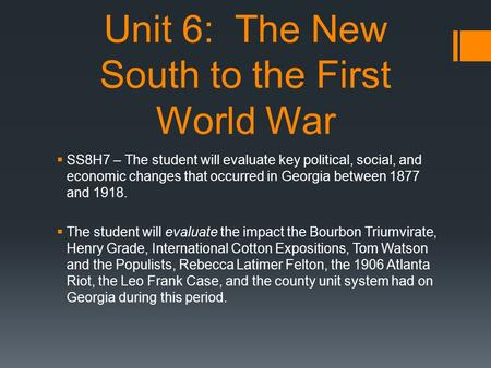 Unit 6: The New South to the First World War  SS8H7 – The student will evaluate key political, social, and economic changes that occurred in Georgia between.