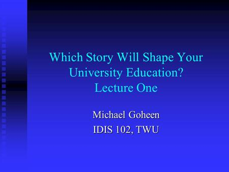 Which Story Will Shape Your University Education? Lecture One Michael Goheen IDIS 102, TWU.