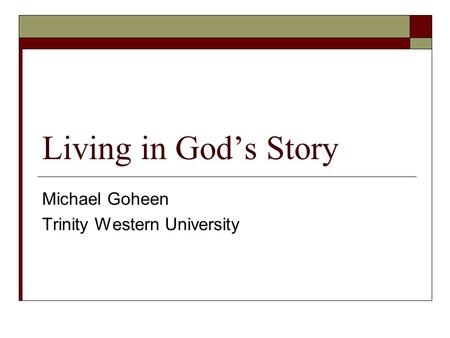 Living in God's Story Michael Goheen Trinity Western University.