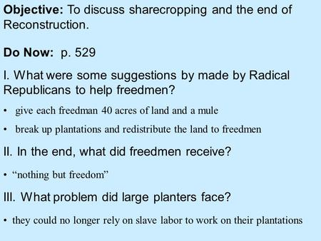 Objective: To discuss sharecropping and the end of Reconstruction. Do Now: p. 529 I. What were some suggestions by made by Radical Republicans to help.