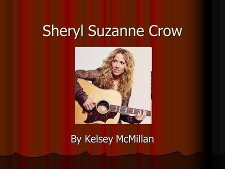 Sheryl Suzanne Crow By Kelsey McMillan. Basic Info Born on February 11, 1962 in Kenneth, Missouri Sheryl went to college for music education After college.
