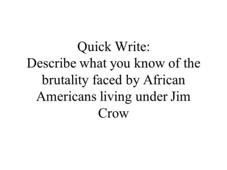 Quick Write: Describe what you know of the brutality faced by African Americans living under Jim Crow.