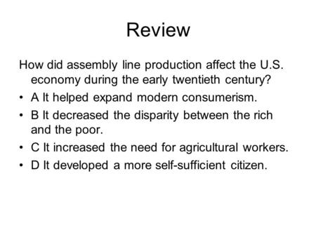 Review How did assembly line production affect the U.S. economy during the early twentieth century? A It helped expand modern consumerism. B It decreased.