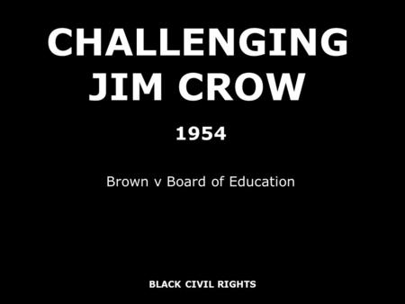 BLACK CIVIL RIGHTS CHALLENGING JIM CROW 1954 Brown v Board of Education.