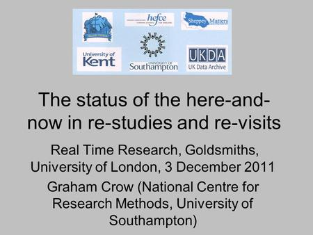 The status of the here-and- now in re-studies and re-visits Real Time Research, Goldsmiths, University of London, 3 December 2011 Graham Crow (National.