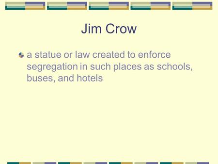 Jim Crow a statue or law created to enforce segregation in such places as schools, buses, and hotels.