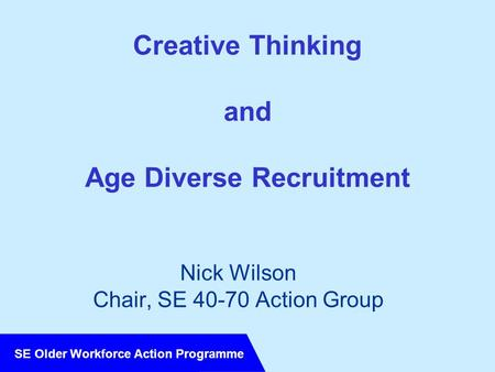 SE Older Workforce Action Programme Creative Thinking and Age Diverse Recruitment Nick Wilson Chair, SE 40-70 Action Group.