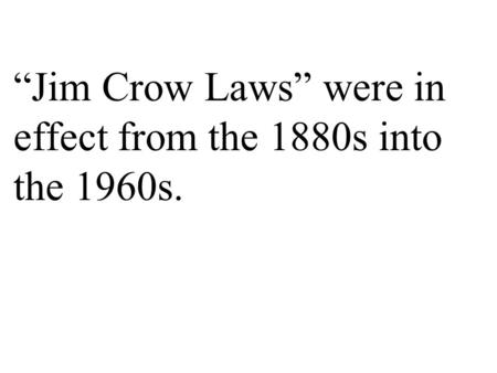 "The Jim Crow Laws were state and local laws that established and enforced segregation. Read more: ""Jim Crow Laws"" were in effect from the 1880s into the."