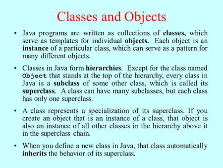 Classes and Objects Java programs are written as collections of classes, which serve as templates for individual objects. Each object is an instance of.