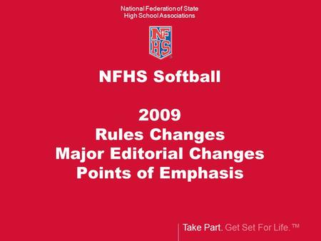 Take Part. Get Set For Life.™ National Federation of State High School Associations NFHS Softball 2009 Rules Changes Major Editorial Changes Points of.