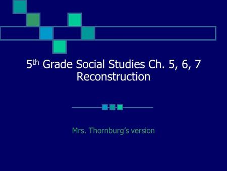 5 th Grade Social Studies Ch. 5, 6, 7 Reconstruction Mrs. Thornburg's version.