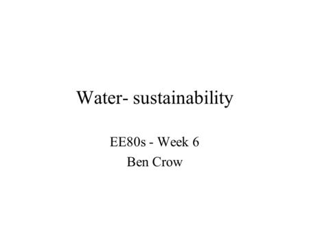 Water- sustainability EE80s - Week 6 Ben Crow. Outline 1.Issues - is there a global water shortage? 2.My research foci 3.Message: social contexts of investment.