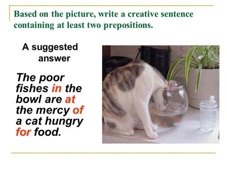 Based on the picture, write a creative sentence containing at least two prepositions. A suggested answer The poor fishes in the bowl are at the mercy of.