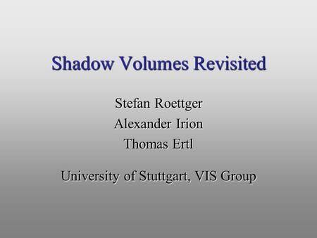Shadow Volumes Revisited Stefan Roettger Alexander Irion Thomas Ertl University of Stuttgart, VIS Group.