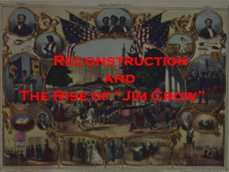 "Reconstruction and The Rise of ""Jim Crow"".  Confederate General Robert E. Lee surrenders on April 9, 1865. Five days later, President Lincoln is assassinated."