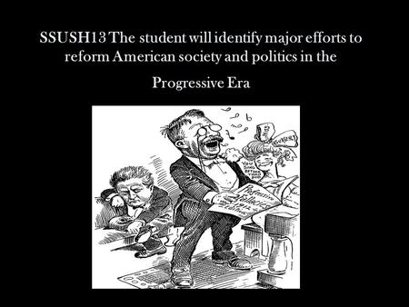 SSUSH13 The student will identify major efforts to reform American society and politics in the Progressive Era.