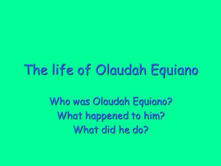 The life of Olaudah Equiano Who was Olaudah Equiano? What happened to him? What did he do?