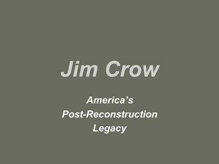 "Jim Crow America's Post-Reconstruction Legacy. ""Jim Crow"" refers to laws, prejudices, stereotypes, and attitudes in society about African-Americans –Segregation,"