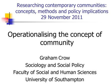 Researching contemporary communities: concepts, methods and policy implications 29 November 2011 Operationalising the concept of community Graham Crow.