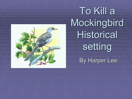 To Kill a Mockingbird Historical setting By Harper Lee.