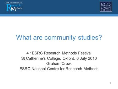 1 What are community studies? 4 th ESRC Research Methods Festival St Catherine's College, Oxford, 6 July 2010 Graham Crow, ESRC National Centre for Research.