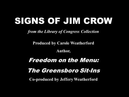 SIGNS OF JIM CROW from the Library of Congress Collection Produced by Carole Weatherford Author, Freedom on the Menu: The Greensboro Sit-Ins Co-produced.