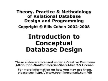 1 Theory, Practice & Methodology of Relational Database Design and Programming Copyright © Ellis Cohen 2002-2008 Introduction to Conceptual Database Design.