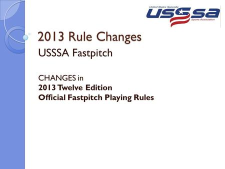 2013 Rule Changes USSSA Fastpitch CHANGES in 2013 Twelve Edition Official Fastpitch Playing Rules.