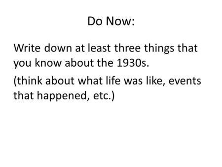 Do Now: Write down at least three things that you know about the 1930s. (think about what life was like, events that happened, etc.)