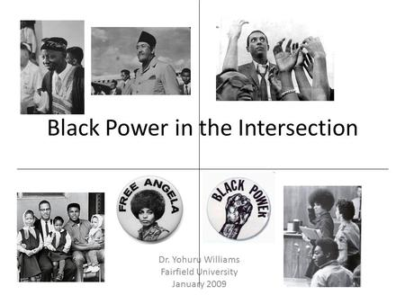 Black Power in the Intersection Dr. Yohuru Williams Fairfield University January 2009.