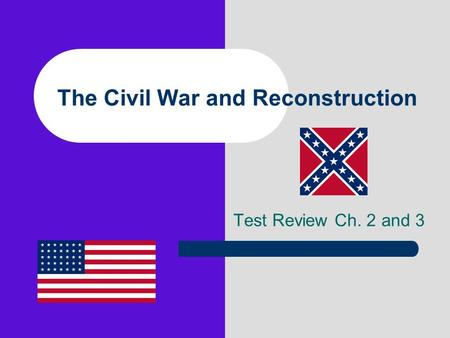 The Civil War and Reconstruction Test Review Ch. 2 and 3.