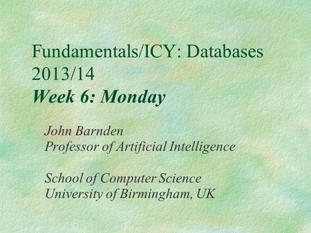 Fundamentals/ICY: Databases 2013/14 Week 6: Monday John Barnden Professor of Artificial Intelligence School of Computer Science University of Birmingham,