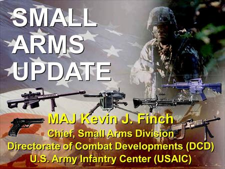 Infantry... On Point for the Army 1 SMALL ARMS UPDATE MAJ Kevin J. Finch Chief, Small Arms Division Directorate of Combat Developments (DCD) U.S. Army.