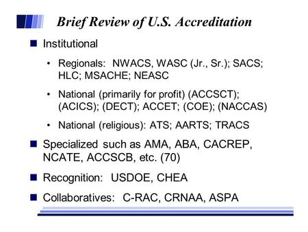 Brief Review of U.S. Accreditation Institutional Regionals: NWACS, WASC (Jr., Sr.); SACS; HLC; MSACHE; NEASC National (primarily for profit) (ACCSCT);