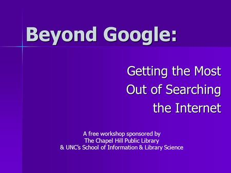 Beyond Google: Getting the Most Out of Searching the Internet A free workshop sponsored by The Chapel Hill Public Library & UNC's School of Information.